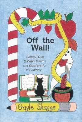 Off the Wall!: School Year Bulletin Boards and Displays for the Library Gayle Skaggs
