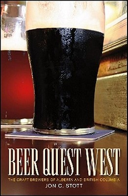 Beer Quest West: The Craft Brewers of Alberta and British Columbia Jon C. Stott