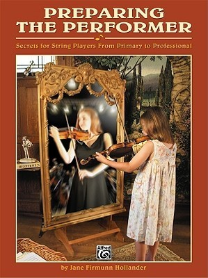 Preparing the Performer: Secrets for String Players from Primary to Professional Jane Firmunn Hollander