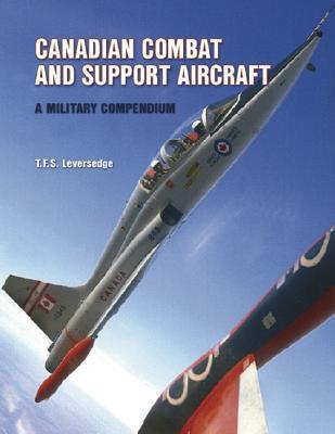 Canadian Combat And Support Aircraft: A Military Compendium T. Leversedge