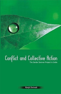 Conflict and Collective Action: The Sardar Sarovar Project in India Ranjit Dwivedi