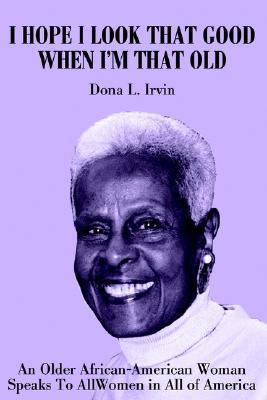 I Hope I Look That Good When Im That Old: An Older African-American Woman Speaks to All Women in All of America Dona Irvin