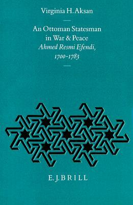 An Ottoman Statesman in War & Peace: Ahmed Resmi Efendi, 1700-1783 Virginia H. Aksan