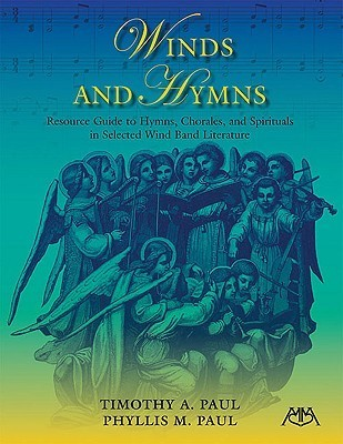 Winds and Hymns: Resource Guide to Hymns, Chorales and Spirituals in Selected Wind Band Literature Timothy A. Paul