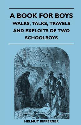 A Book for Boys - Walks, Talks, Travels and Exploits of Two Schoolboys  by  J. C. Atkinson