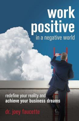 Work Positive in a Negative World: Redefine Your Reality and Achieve Your Business Dreams  by  Joey Faucette