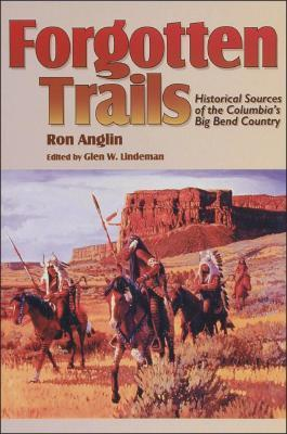 Forgotten Trails: Historical Sources of the Columbias Big Bend Country  by  Ron Anglin