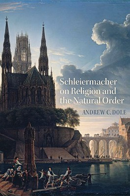 Schleiermacher on Religion and the Natural Order Andrew C. Dole