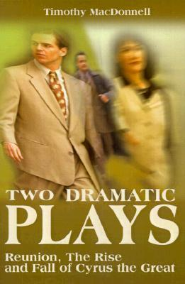 Two Dramatic Plays: Reunion/The Rise and Fall of Cyrus the Great Timothy Macdonnell