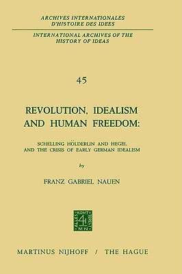 Revolution, Idealism and Human Freedom: Schelling Holderlin and Hegel and the Crisis of Early German Idealism: Schelling, Holderlin and Hegel and the Crisis of Early German Idealism Franz Gabriel Nauen