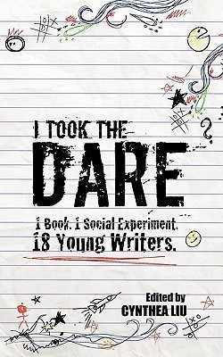 I Took the Dare: 1 Book. 1 Social Experiment. 18 Young Writers Cynthea Liu