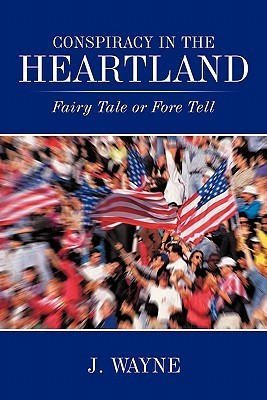 Conspiracy in the Heartland: Fairy Tale or Fore Tell  by  J. Wayne
