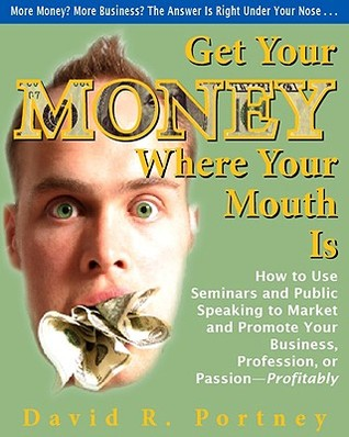 Get Your Money Where Your Mouth Is: How to Use Seminars and Public Speaking to Market and Promote Your Business, Profession, or Passion--Profitably  by  David R. Portney