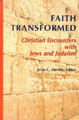 Faith Transformed: Christian Encounters with Jews and Judaism John C. Merkle