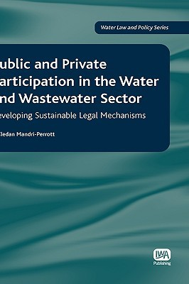 Public and Private Participation in the Water and Wastewater Sector: Developing Sustainable Legal Mechanisms X. Cledan Mandri-Perrott