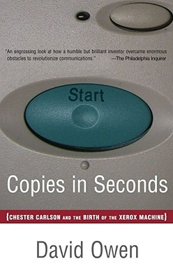 Copies in Seconds: How a Lone Inventor and an Unknown Company Created the Biggest Communication Breakthrough Since Gutenberg--Chester Carlson and the Birth of Xerox David Owen