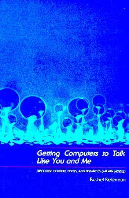 Getting Computers to Talk Like You and Me: Discourse Context, Focus, and Semantics  by  Rachel Reichman