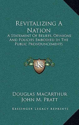 Revitalizing A Nation: A Statement Of Beliefs, Opinions And Policies Embodied In The Public Pronouncements Douglas MacArthur