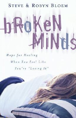 Broken Minds: Hope for Healing When You Feel Like Youre Losing It Steve Bloem