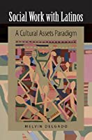 Social Work with Latinos: A Cultural Assets Paradigm  by  Melvin Delgado
