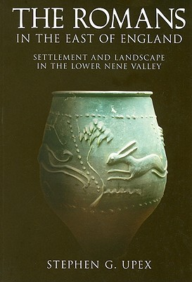 The Romans in the East of England: Settlement and Landscape in the Lower Nene Valley  by  Stephen Upex