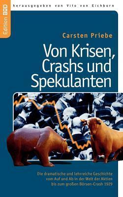 Von Krisen, Crashs und Spekulanten: Die dramatische und lehrreiche Geschichte  vom Auf und Ab in der Welt der Aktien  bis zum großen Börsen-Crash 1929 Carsten Priebe