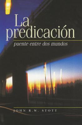 La Predicacion: Puente Entre dos Mundos = I Believe in Preaching John R.W. Stott