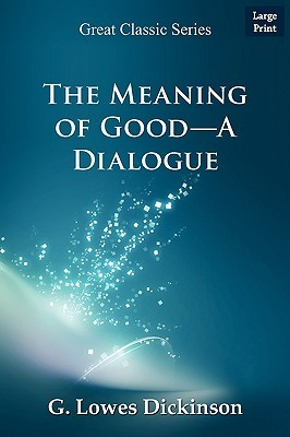 The Meaning of Good-A Dialogue  by  Goldsworthy Lowes Dickinson