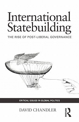 International Statebuilding: The Rise of Post-Liberal Governance David      Chandler