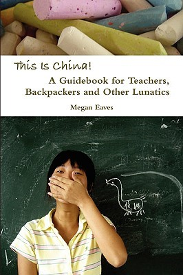 This Is China: A Guidebook for Teachers, Backpackers and Other Lunatics Megan Eaves