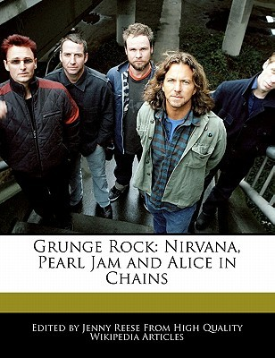 Grunge Rock: Nirvana, Pearl Jam and Alice in Chains Jenny Reese