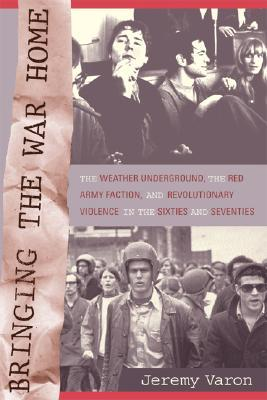 Bringing the War Home: The Weather Underground, the Red Army Faction, and Revolutionary Violence in the Sixties and Seventies  by  Jeremy Varon