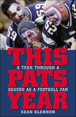 This Pats Year: A Trek Through A Year As A Football Fan  by  Sean Glennon