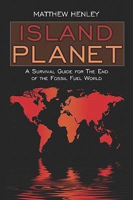 Island Planet: A Survival Guide for the End of the Fossil Fuel World Matthew Henley