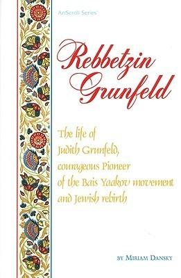 Rebetzin Grunfeld: The Life of Judith Grunfeld, Courageous Pioneer of the Bais Yaakov Movement and Jewish Rebirth (ArtScroll  by  Miriam Dansky