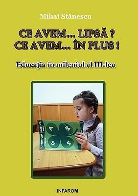 Ce Avem... Lipsa? Ce Avem... in Plus! Educatia in Mileniul Al III-Lea Mihai Stănescu