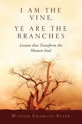 I Am the Vine, Ye Are the Branches: Lessons That Transform the Human Soul Wisdom Emamuzo Peter