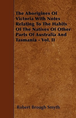 The Aborigines of Victoria with Notes Relating to the Habits of the Natives of Other Parts of Australia and Tasmania - Vol. II Robert Brough Smyth