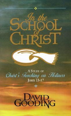 In the School of Christ: A Study of Christs Teaching on Holiness, John 13-17 David Gooding