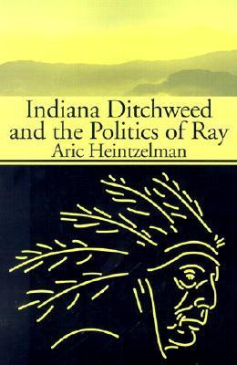 Indiana Ditchweed and the Politics of Ray Aric Heintzelman