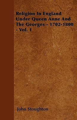 Religion in England Under Queen Anne and the Georges - 1702-1800 - Vol. 1 John Stoughton