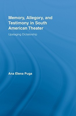 Memory, Allegory, and Testimony in South American Theater: Upstaging Dictatorship. Routledge Advances in Theatre & Performance Studies., Volume 8.  by  Ana Puga