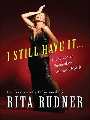 I Still Have It... I Just Cant Remember Where I Put It: Confessions of a Fiftysomething Rita Rudner
