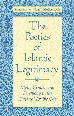 The Poetics of Islamic Legitimacy: Myth, Gender, and Ceremony in the Classical Arabic Ode Suzanne Pinckney Stetkevych