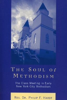 The Soul of Methodism: The Class Meeting in Early New York City Methodism Philip F. Hardt
