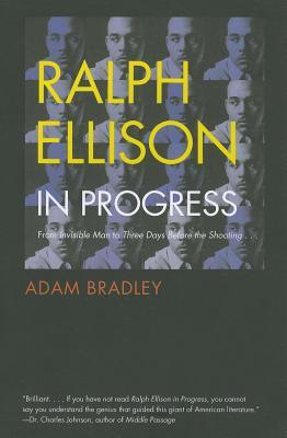 Ralph Ellison in Progress: From Invisible Man to Three Days Before the Shooting . . .  Adam Bradley