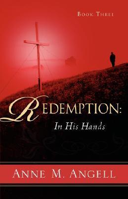 Redemption: In His Hands Anne M. Angell