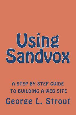 Using Sandvox: A Step Step Guide to Building Your Own Web Site. by George L. Strout