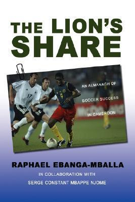 The Lions Share: An Almanach of Soccer Success in Cameroon  by  Raphael Ebanga-Mballa