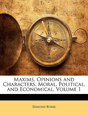 Maxims, Opinions and Characters, Moral, Political, and Economical Volume 1  by  Edmond Burke